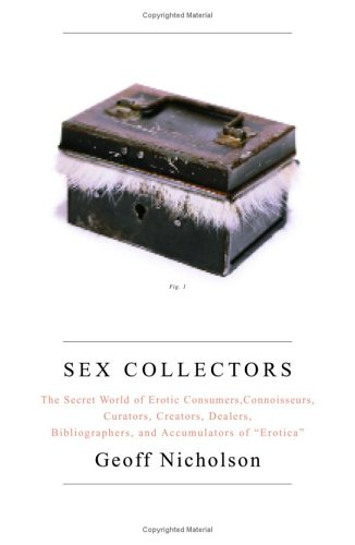 Image for Sex Collectors : The Secret World of Erotic Consumers, Connoisseurs, Curators, Creators, Dealer, Bibliographers, And Accumulators